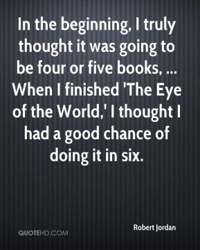 Robert Jordan  - In the beginning, I truly thought it was going to be four or five books, ... When I finished 'The Eye of the World,' I thought I had a good chance of doing it in six.