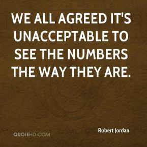 Robert Jordan  - We all agreed it's unacceptable to see the numbers the way they are.