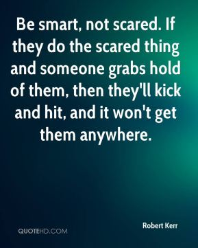 Be smart, not scared. If they do the scared thing and someone grabs hold of them, then they'll kick and hit, and it won't get them anywhere.