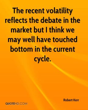 Robert Kerr  - The recent volatility reflects the debate in the market but I think we may well have touched bottom in the current cycle.