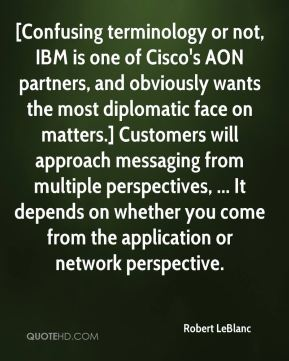 Robert LeBlanc  - [Confusing terminology or not, IBM is one of Cisco's AON partners, and obviously wants the most diplomatic face on matters.] Customers will approach messaging from multiple perspectives, ... It depends on whether you come from the application or network perspective.