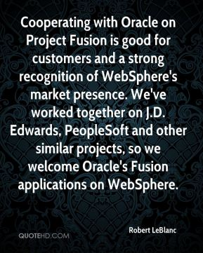 Robert LeBlanc  - Cooperating with Oracle on Project Fusion is good for customers and a strong recognition of WebSphere's market presence. We've worked together on J.D. Edwards, PeopleSoft and other similar projects, so we welcome Oracle's Fusion applications on WebSphere.