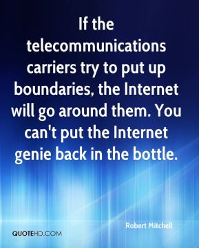 Robert Mitchell  - If the telecommunications carriers try to put up boundaries, the Internet will go around them. You can't put the Internet genie back in the bottle.