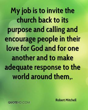 Robert Mitchell  - My job is to invite the church back to its purpose and calling and encourage people in their love for God and for one another and to make adequate response to the world around them.