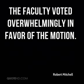 Robert Mitchell  - The faculty voted overwhelmingly in favor of the motion.