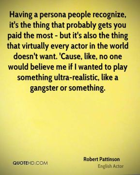 Having a persona people recognize, it's the thing that probably gets you paid the most - but it's also the thing that virtually every actor in the world doesn't want. 'Cause, like, no one would believe me if I wanted to play something ultra-realistic, like a gangster or something.