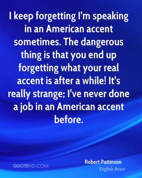 I keep forgetting I'm speaking in an American accent sometimes. The dangerous thing is that you end up forgetting what your real accent is after a while! It's really strange; I've never done a job in an American accent before.