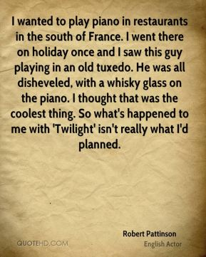 I wanted to play piano in restaurants in the south of France. I went there on holiday once and I saw this guy playing in an old tuxedo. He was all disheveled, with a whisky glass on the piano. I thought that was the coolest thing. So what's happened to me with 'Twilight' isn't really what I'd planned.