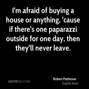 I'm afraid of buying a house or anything, 'cause if there's one paparazzi outside for one day, then they'll never leave.