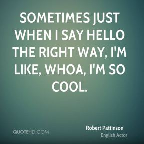 Sometimes just when I say hello the right way, I'm like, Whoa, I'm so cool.
