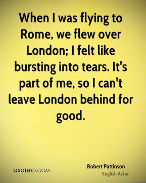 When I was flying to Rome, we flew over London; I felt like bursting into tears. It's part of me, so I can't leave London behind for good.