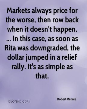 Robert Rennie  - Markets always price for the worse, then row back when it doesn't happen, ... In this case, as soon as Rita was downgraded, the dollar jumped in a relief rally. It's as simple as that.