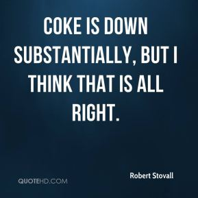 Robert Stovall  - Coke is down substantially, but I think that is all right.
