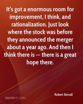 Robert Stovall  - It's got a enormous room for improvement, I think, and rationalization. Just look where the stock was before they announced the merger about a year ago. And then I think there is -- there is a great hope there.