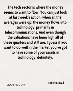 Robert Stovall  - The tech sector is where the money seems to want to flow. You can just look at last week's action, when all the averages were up, the money flows into technology, primarily in telecommunications. And even though the valuations have been high all of these quarters and still are, I guess if you want to do well in the market you've got to have some of your assets in technology, definitely.