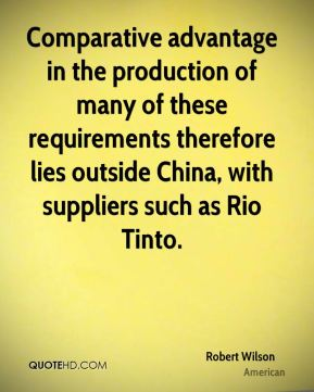 Robert Wilson  - Comparative advantage in the production of many of these requirements therefore lies outside China, with suppliers such as Rio Tinto.