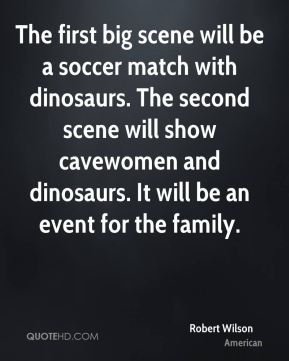 Robert Wilson  - The first big scene will be a soccer match with dinosaurs. The second scene will show cavewomen and dinosaurs. It will be an event for the family.