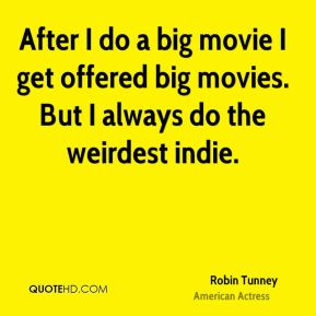 After I do a big movie I get offered big movies. But I always do the weirdest indie.