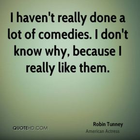I haven't really done a lot of comedies. I don't know why, because I really like them.