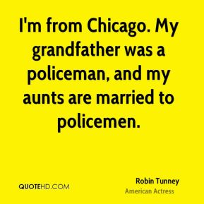 Robin Tunney - I'm from Chicago. My grandfather was a policeman, and my aunts are married to policemen.