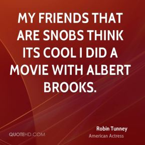 Robin Tunney - My friends that are snobs think its cool I did a movie with Albert Brooks.