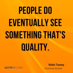 Robin Tunney - People do eventually see something that's quality.