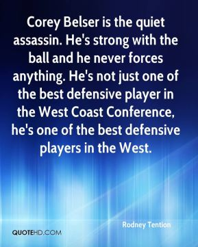 Rodney Tention  - Corey Belser is the quiet assassin. He's strong with the ball and he never forces anything. He's not just one of the best defensive player in the West Coast Conference, he's one of the best defensive players in the West.