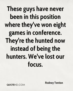 Rodney Tention  - These guys have never been in this position where they've won eight games in conference. They're the hunted now instead of being the hunters. We've lost our focus.