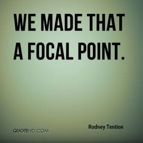 Rodney Tention  - We made that a focal point.