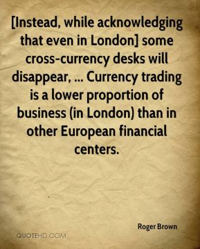 Roger Brown  - [Instead, while acknowledging that even in London] some cross-currency desks will disappear, ... Currency trading is a lower proportion of business (in London) than in other European financial centers.