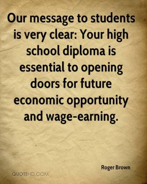 Our message to students is very clear: Your high school diploma is essential to opening doors for future economic opportunity and wage-earning.