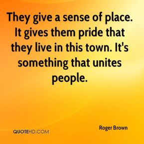 They give a sense of place. It gives them pride that they live in this town. It's something that unites people.