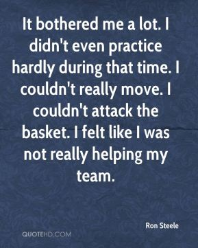 Ron Steele  - It bothered me a lot. I didn't even practice hardly during that time. I couldn't really move. I couldn't attack the basket. I felt like I was not really helping my team.