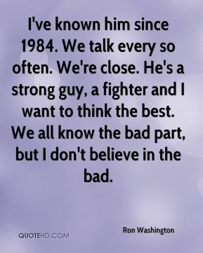 I've known him since 1984. We talk every so often. We're close. He's a strong guy, a fighter and I want to think the best. We all know the bad part, but I don't believe in the bad.