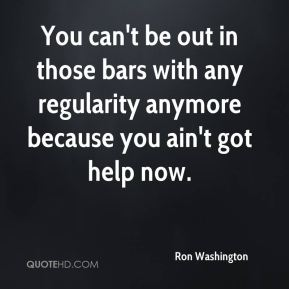 Ron Washington  - You can't be out in those bars with any regularity anymore because you ain't got help now.