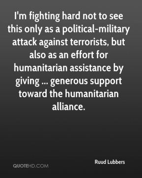 Ruud Lubbers  - I'm fighting hard not to see this only as a political-military attack against terrorists, but also as an effort for humanitarian assistance by giving ... generous support toward the humanitarian alliance.