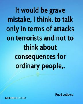 It would be grave mistake, I think, to talk only in terms of attacks on terrorists and not to think about consequences for ordinary people.