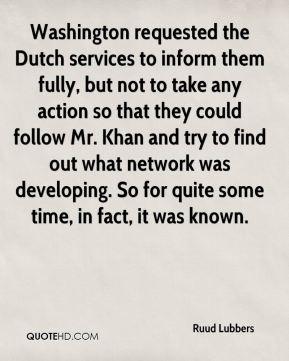 Washington requested the Dutch services to inform them fully, but not to take any action so that they could follow Mr. Khan and try to find out what network was developing. So for quite some time, in fact, it was known.