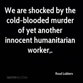 We are shocked by the cold-blooded murder of yet another innocent humanitarian worker.