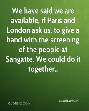 We have said we are available, if Paris and London ask us, to give a hand with the screening of the people at Sangatte. We could do it together.