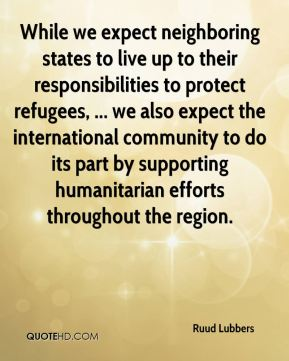 Ruud Lubbers  - While we expect neighboring states to live up to their responsibilities to protect refugees, ... we also expect the international community to do its part by supporting humanitarian efforts throughout the region.