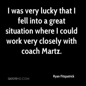 Ryan Fitzpatrick  - I was very lucky that I fell into a great situation where I could work very closely with coach Martz.