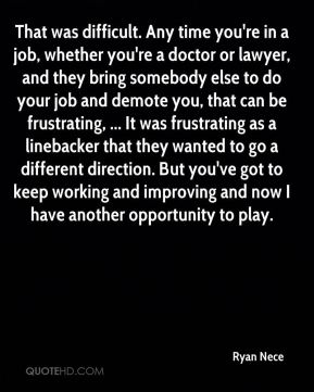 Ryan Nece  - That was difficult. Any time you're in a job, whether you're a doctor or lawyer, and they bring somebody else to do your job and demote you, that can be frustrating, ... It was frustrating as a linebacker that they wanted to go a different direction. But you've got to keep working and improving and now I have another opportunity to play.