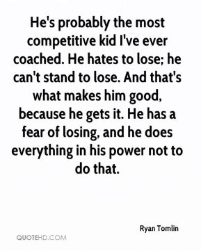 Ryan Tomlin  - He's probably the most competitive kid I've ever coached. He hates to lose; he can't stand to lose. And that's what makes him good, because he gets it. He has a fear of losing, and he does everything in his power not to do that.
