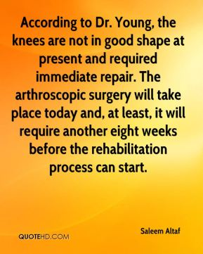Saleem Altaf  - According to Dr. Young, the knees are not in good shape at present and required immediate repair. The arthroscopic surgery will take place today and, at least, it will require another eight weeks before the rehabilitation process can start.