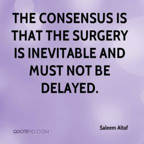 Saleem Altaf  - The consensus is that the surgery is inevitable and must not be delayed.