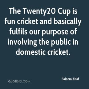 Saleem Altaf  - The Twenty20 Cup is fun cricket and basically fulfils our purpose of involving the public in domestic cricket.