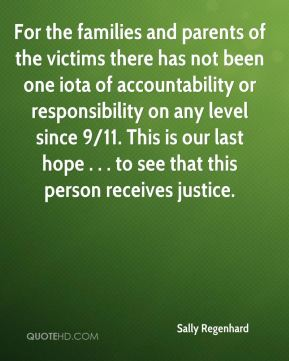 For the families and parents of the victims there has not been one iota of accountability or responsibility on any level since 9/11. This is our last hope . . . to see that this person receives justice.