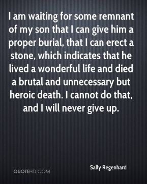 I am waiting for some remnant of my son that I can give him a proper burial, that I can erect a stone, which indicates that he lived a wonderful life and died a brutal and unnecessary but heroic death. I cannot do that, and I will never give up.