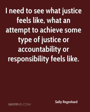 I need to see what justice feels like, what an attempt to achieve some type of justice or accountability or responsibility feels like.